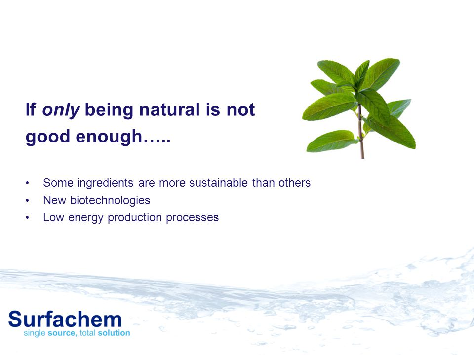 If only being natural is not good enough….. Some ingredients are more sustainable than others New biotechnologies Low energy production processes