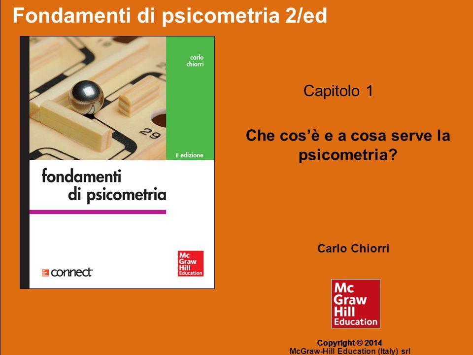 Fondamenti di psicometria 2/ed – di: Carlo Chiorri Copyright © 2014 – McGraw-Hill Education (Italy) srl Capitolo 1 - Che cos'è e a cosa serve la psicometria .