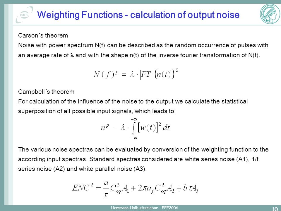 Herrmann Halbleiterlabor – FEE2006 10 Weighting Functions - calculation of output noise Carson´s theorem Noise with power spectrum N(f) can be described as the random occurrence of pulses with an average rate of  and with the shape n(t) of the inverse fourier transformation of N(f).