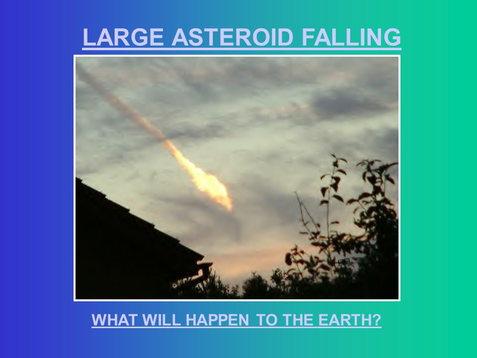 LARGE ASTEROID FALLING WHAT WILL HAPPEN TO THE EARTH?