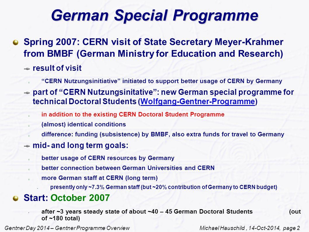 Gentner Day 2014 – Gentner Programme Overview Michael Hauschild, 14-Oct-2014, page 2 German Special Programme Spring 2007: CERN visit of State Secretary Meyer-Krahmer from BMBF (German Ministry for Education and Research) result of visit CERN Nutzungsinitiative initiated to support better usage of CERN by Germany part of CERN Nutzungsinitative : new German special programme for technical Doctoral Students (Wolfgang-Gentner-Programme)Wolfgang-Gentner-Programme in addition to the existing CERN Doctoral Student Programme (almost) identical conditions difference: funding (subsistence) by BMBF, also extra funds for travel to Germany mid- and long term goals: better usage of CERN resources by Germany better connection between German Universities and CERN more German staff at CERN (long term) presently only ~7.3% German staff (but ~20% contribution of Germany to CERN budget) Start: October 2007 after ~3 years steady state of about ~40 – 45 German Doctoral Students (out of ~180 total) Teil der CERN Nutzungsinitiative des BMBF 2007 Neues deutsches technisches Doktorandenprogramm am CERN (Wolfgang-Gentner-Stipendien)Wolfgang-Gentner Zusatzprogramm zum existierenden CERN Doctoral Student Programme (fast) gleiche Bedingungen wie existiendes CERN Doktoranden-Programm Unterschied: Finazierung der Aufenthaltskosten am CERN durch BMBF Mittel-/langfristige Ziele: Bessere Nutzung der CERN Resourcen Erh öhung des Anteils an deutschen CERN-Mitarbeitern Start: Oktober 2007 Volumen: bis zu 2 Mill.