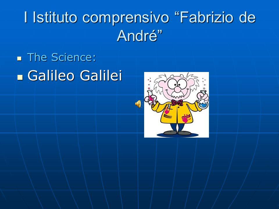 I Istituto comprensivo Fabrizio de André The Science: The Science: Galileo Galilei Galileo Galilei