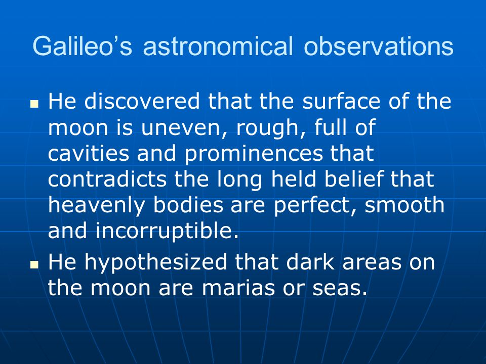 Galileo's astronomical observations He discovered that the surface of the moon is uneven, rough, full of cavities and prominences that contradicts the long held belief that heavenly bodies are perfect, smooth and incorruptible.