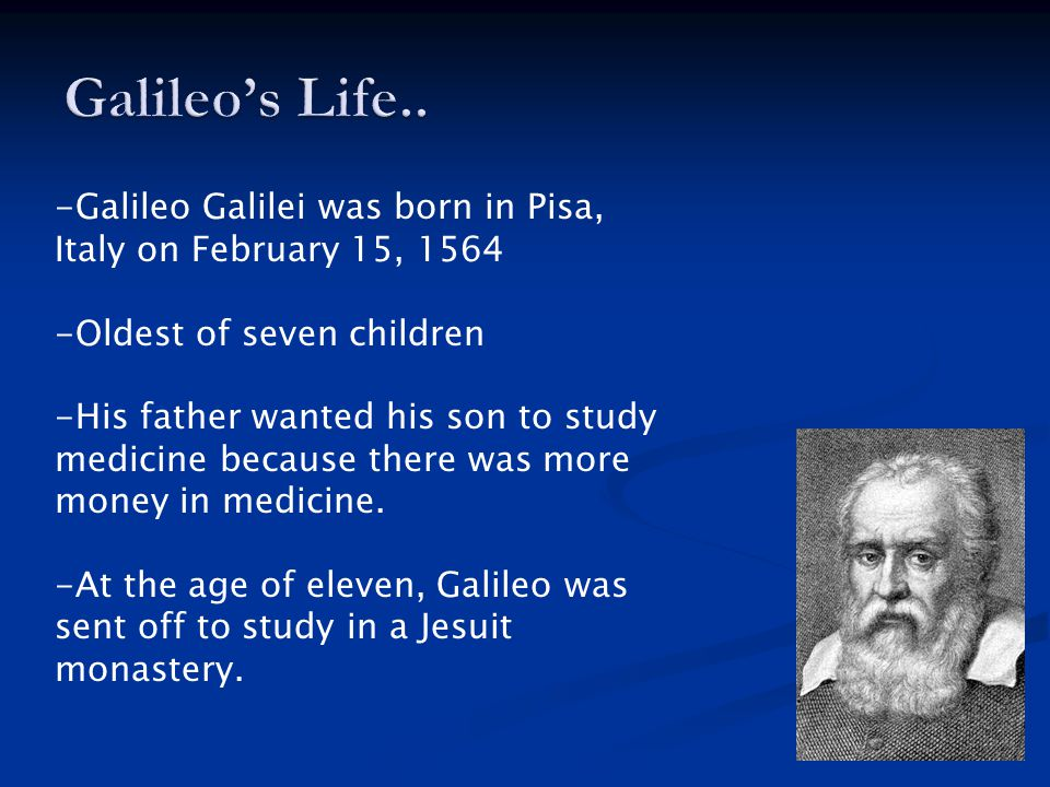 -Galileo Galilei was born in Pisa, Italy on February 15, 1564 -Oldest of seven children -His father wanted his son to study medicine because there was more money in medicine.