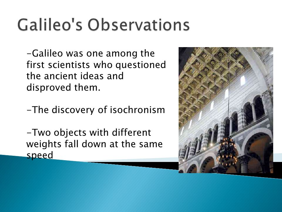 -Galileo was one among the first scientists who questioned the ancient ideas and disproved them.