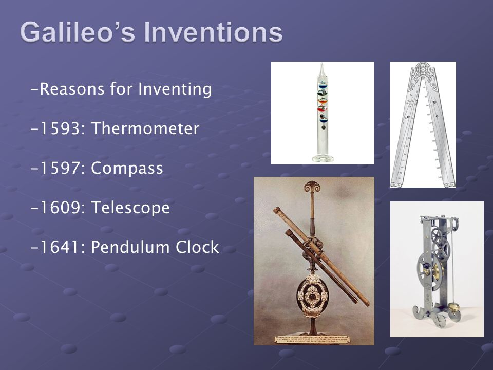 -Reasons for Inventing -1593: Thermometer -1597: Compass -1609: Telescope -1641: Pendulum Clock