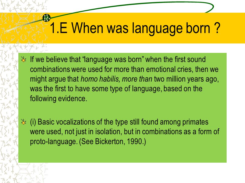 "1.E When was language born ? If we believe that ""language was born"" when the first sound combinations were used for more than emotional cries, then we"