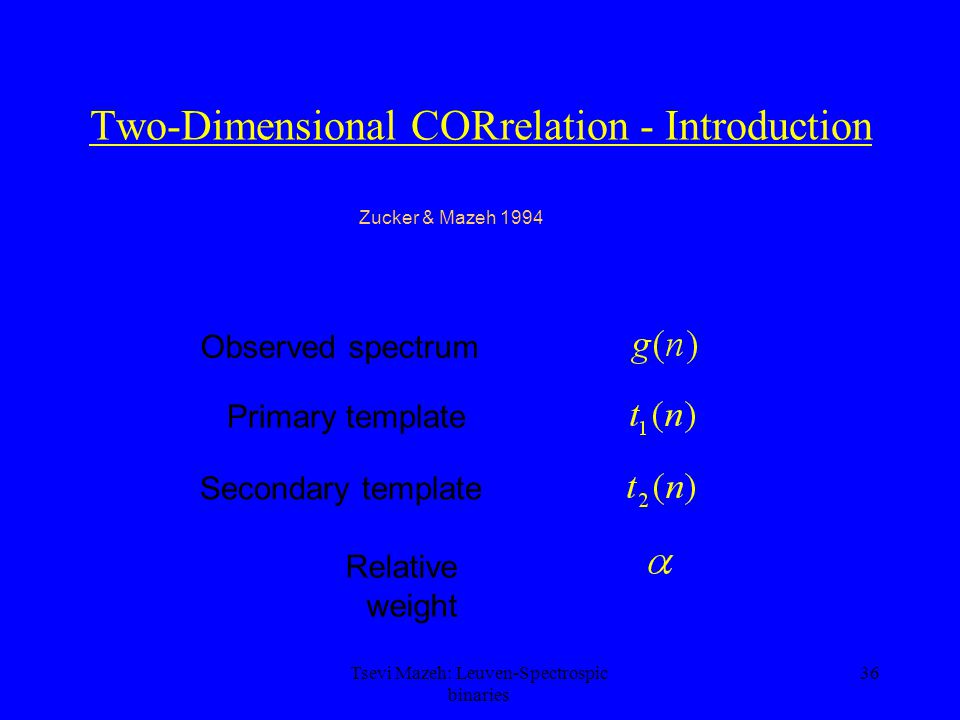 36 Two-Dimensional CORrelation - Introduction Observed spectrum Primary template Secondary template Relative weight Zucker & Mazeh 1994 Tsevi Mazeh: L