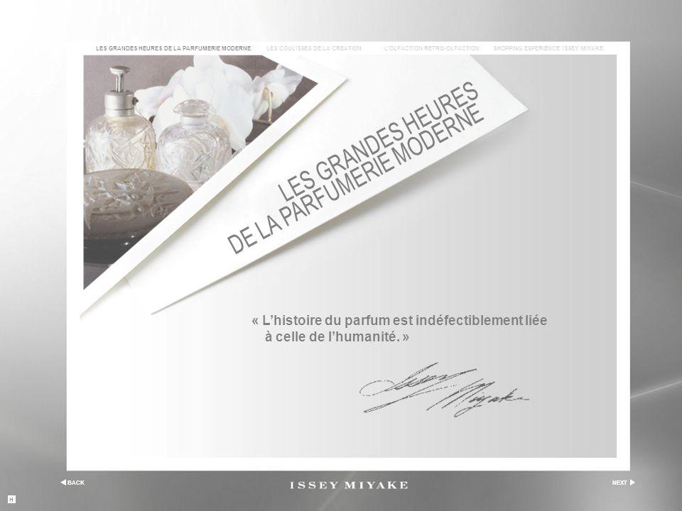 BACKNEXT LES COULISSES DE LA CREATIONL'OLFACTION RETRO-OLFACTIONSHOPPING EXPERIENCE ISSEY MIYAKELES GRANDES HEURES DE LA PARFUMERIE MODERNE « L'histoire du parfum est indéfectiblement liée à celle de l'humanité.