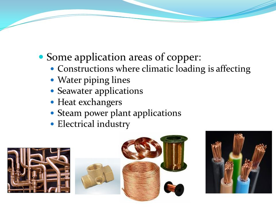 Some application areas of copper: Constructions where climatic loading is affecting Water piping lines Seawater applications Heat exchangers Steam power plant applications Electrical industry
