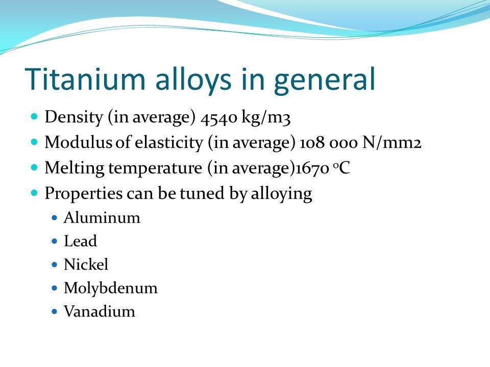 Titanium alloys in general Density (in average) 4540 kg/m3 Modulus of elasticity (in average) 108 000 N/mm2 Melting temperature (in average)1670 o C P
