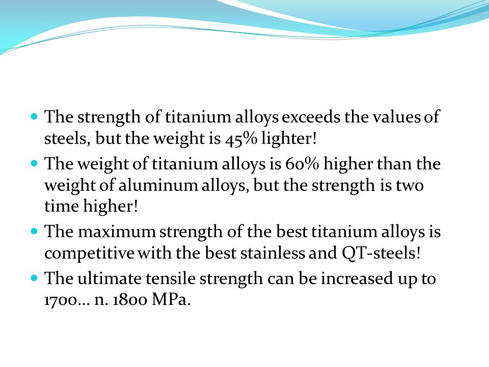 The strength of titanium alloys exceeds the values of steels, but the weight is 45% lighter! The weight of titanium alloys is 60% higher than the weig