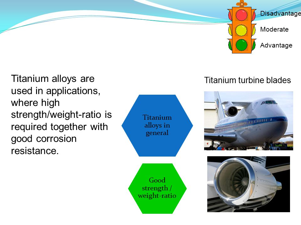 Titanium alloys in general Good strength / weight-ratio Disadvantage Moderate Advantage Titanium alloys are used in applications, where high strength/