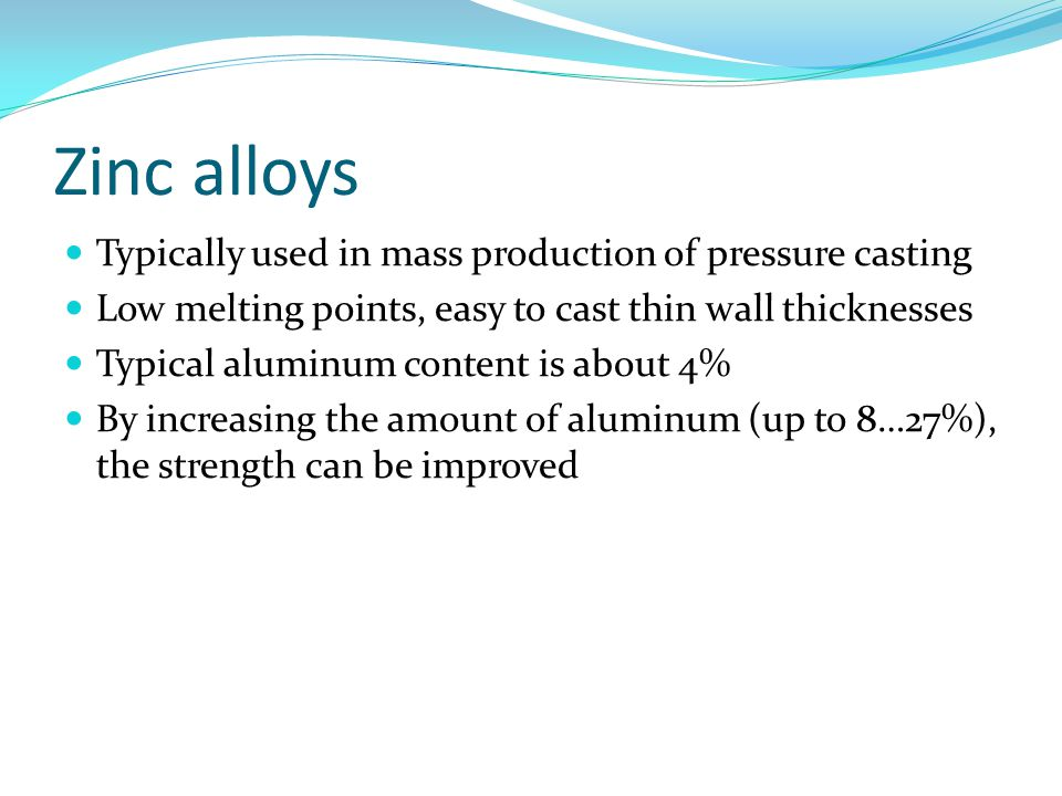 Zinc alloys Typically used in mass production of pressure casting Low melting points, easy to cast thin wall thicknesses Typical aluminum content is about 4% By increasing the amount of aluminum (up to 8…27%), the strength can be improved