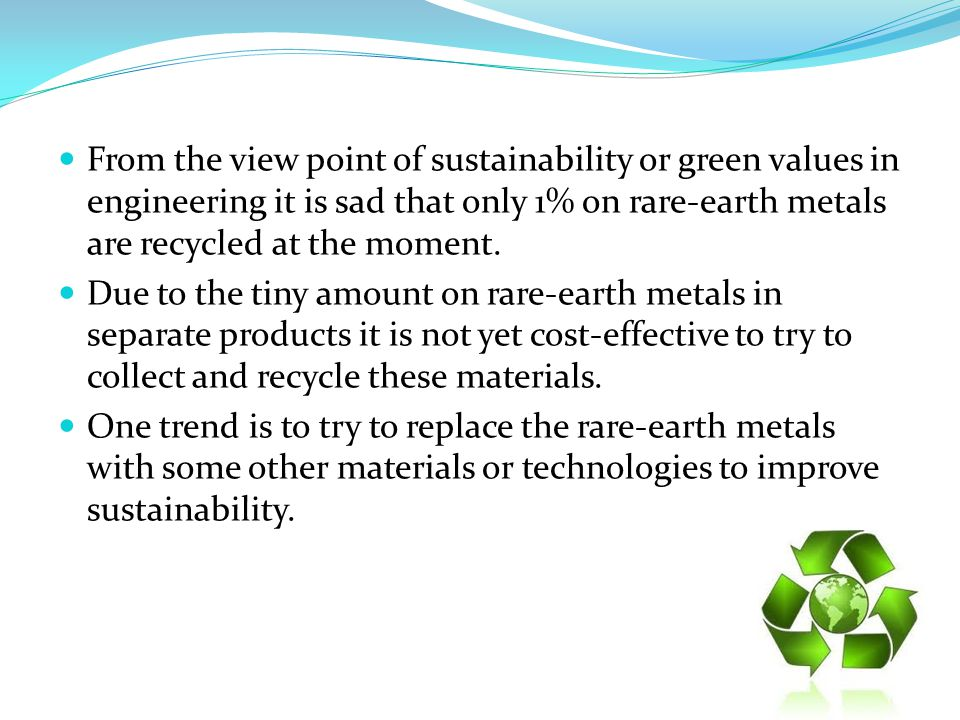 From the view point of sustainability or green values in engineering it is sad that only 1% on rare-earth metals are recycled at the moment. Due to th