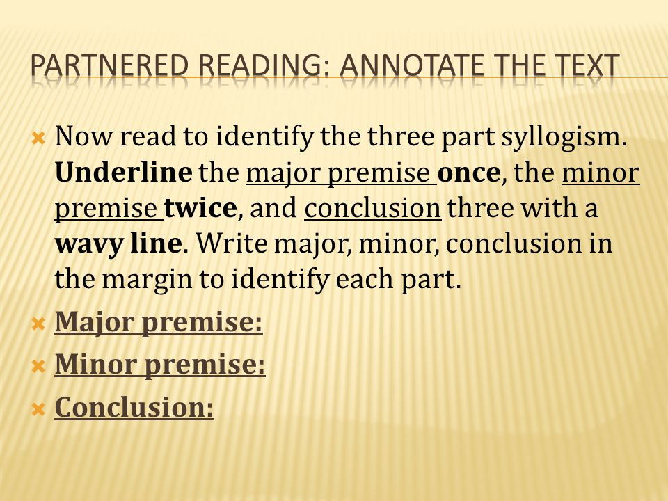  Now read to identify the three part syllogism. Underline the major premise once, the minor premise twice, and conclusion three with a wavy line. Wri