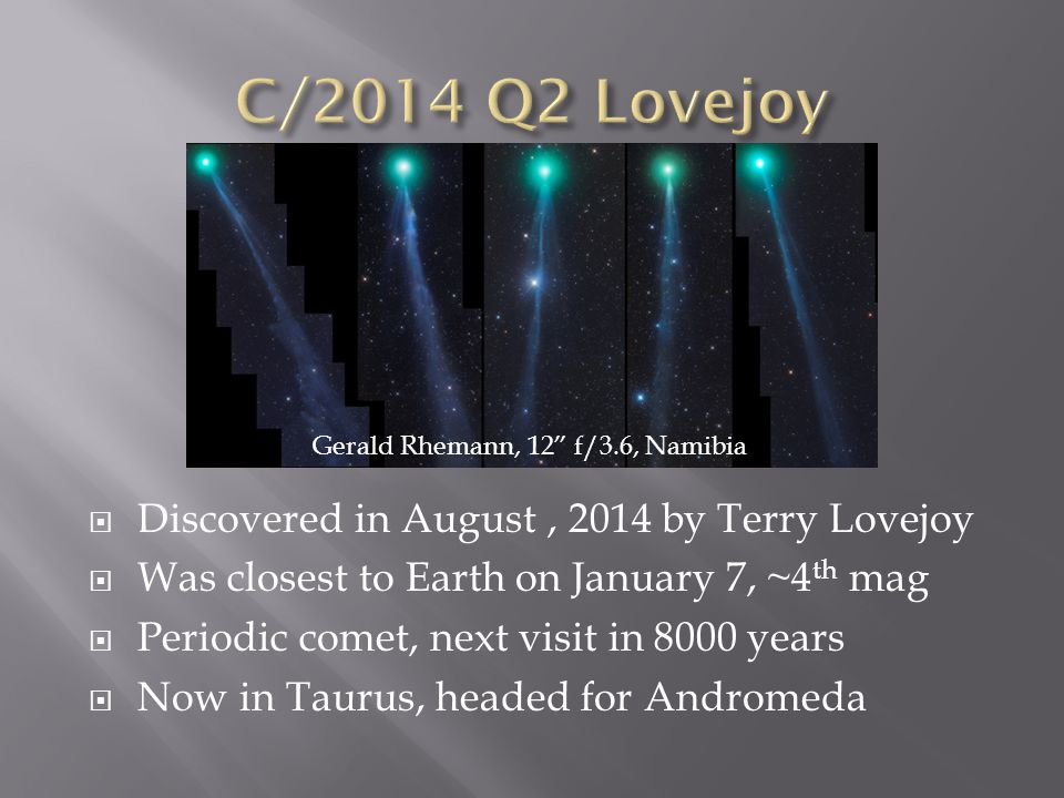  Discovered in August, 2014 by Terry Lovejoy  Was closest to Earth on January 7, ~4 th mag  Periodic comet, next visit in 8000 years  Now in Taurus, headed for Andromeda Gerald Rhemann, 12 f/3.6, Namibia