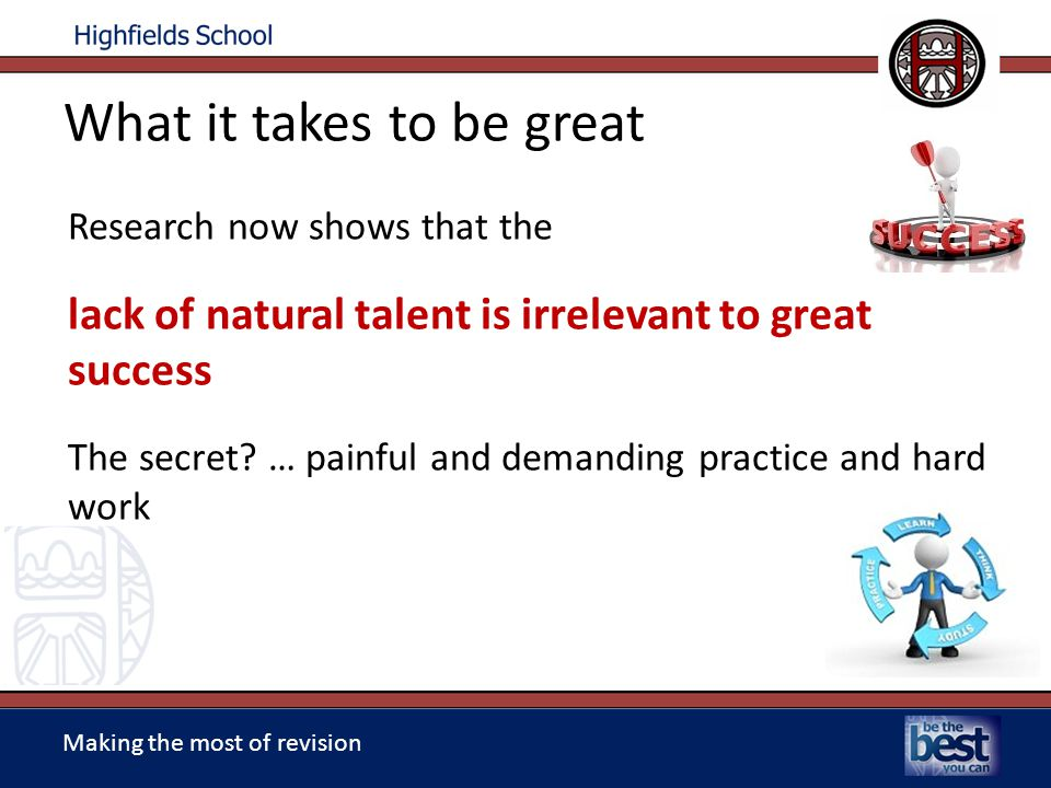 Making the most of revision Research now shows that the lack of natural talent is irrelevant to great success The secret.