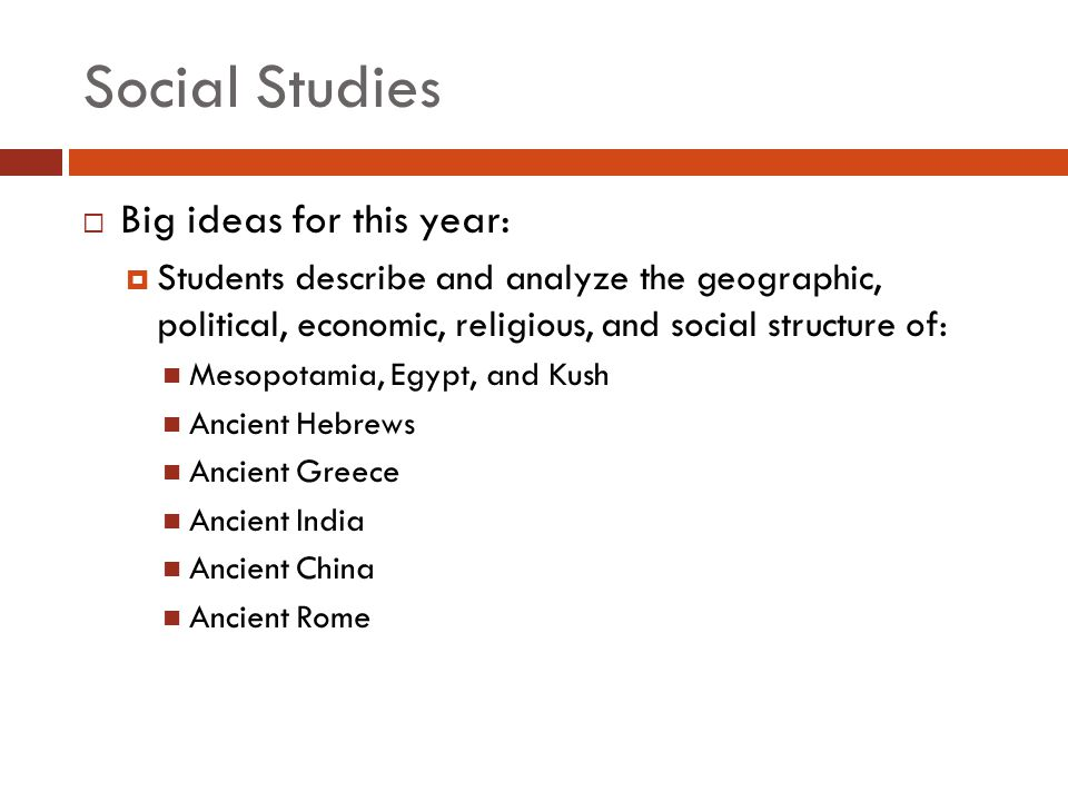 Social Studies  Big ideas for this year:  Students describe and analyze the geographic, political, economic, religious, and social structure of: Mesopotamia, Egypt, and Kush Ancient Hebrews Ancient Greece Ancient India Ancient China Ancient Rome