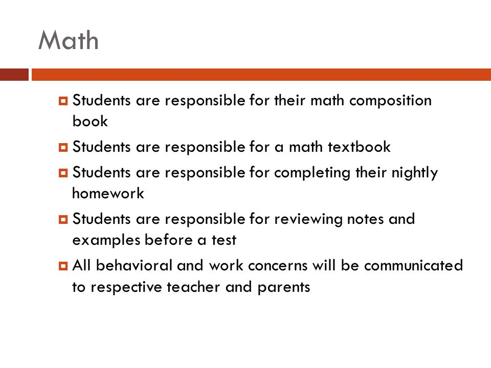 Math  Students are responsible for their math composition book  Students are responsible for a math textbook  Students are responsible for completing their nightly homework  Students are responsible for reviewing notes and examples before a test  All behavioral and work concerns will be communicated to respective teacher and parents