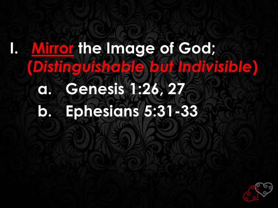 I. Mirror the Image of God; ( Distinguishable but Indivisible ) a.Genesis 1:26, 27 b.Ephesians 5:31-33