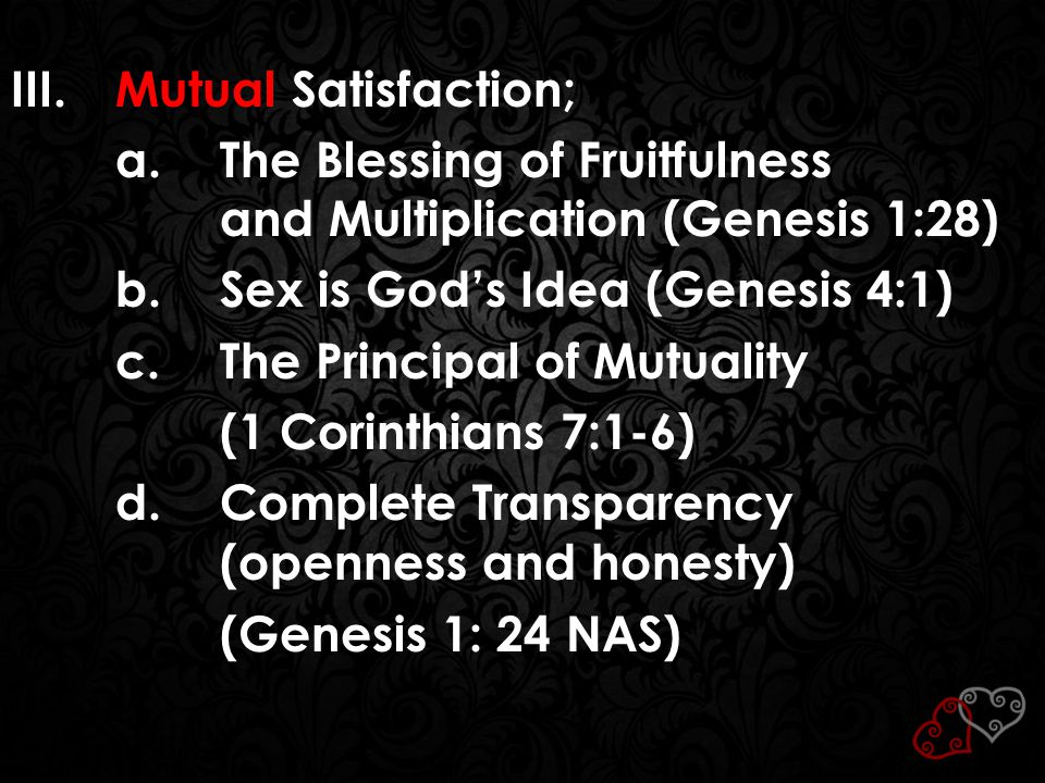 III.Mutual Satisfaction; a.The Blessing of Fruitfulness and Multiplication (Genesis 1:28) b.Sex is God's Idea (Genesis 4:1) c.The Principal of Mutuali