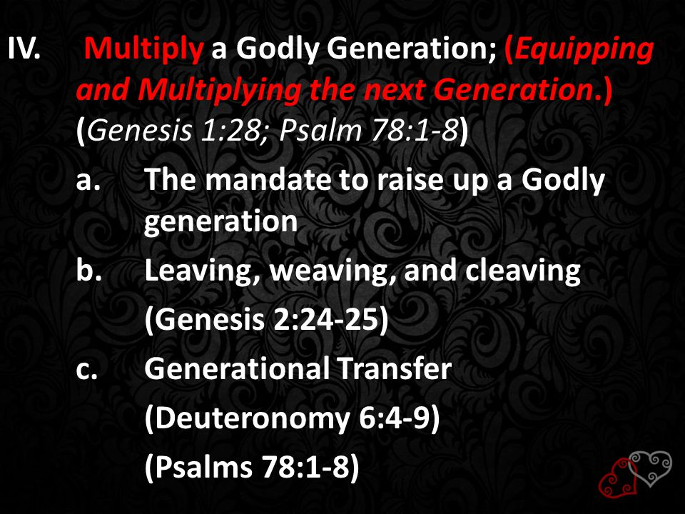 IV. Multiply a Godly Generation; (Equipping and Multiplying the next Generation.) (Genesis 1:28; Psalm 78:1-8) a.The mandate to raise up a Godly gener