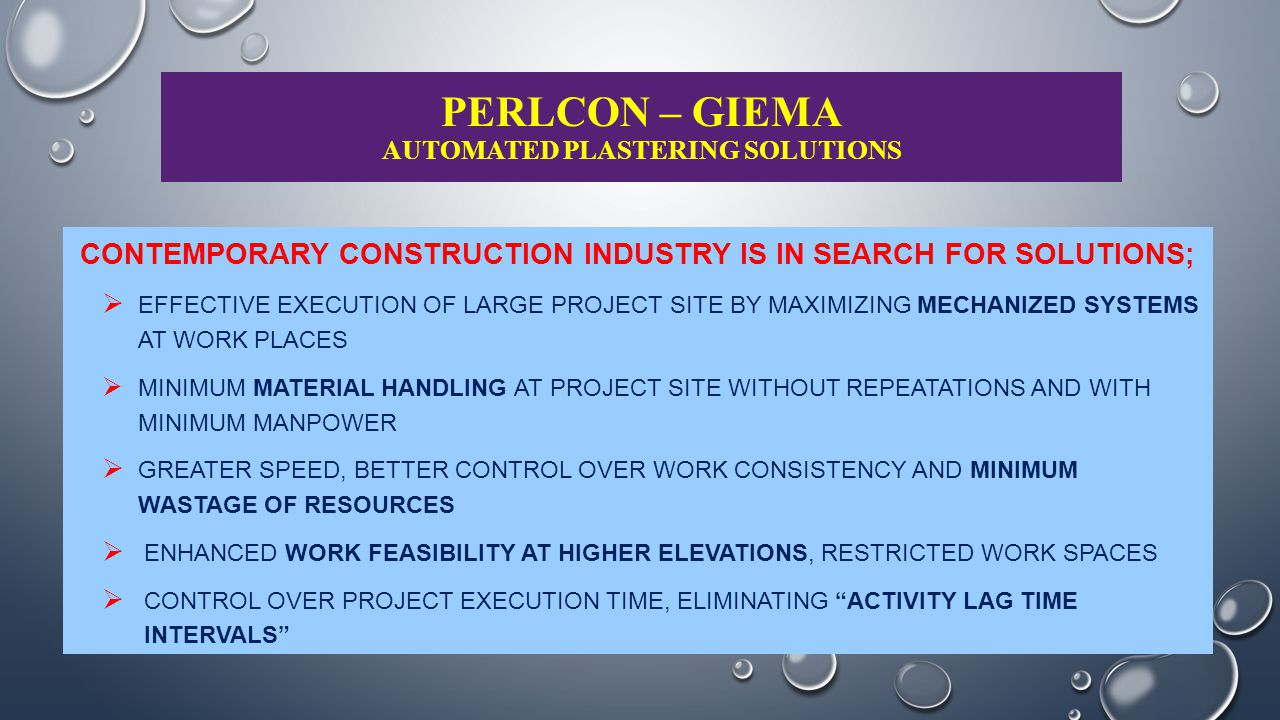 PERLCON – GIEMA AUTOMATED PLASTERING SOLUTIONS MECHANIZED WORK EXECUTION ADOPTED TILL NOW EARTH WORK IN EXCAVATION AND FILLING CONCRETE MIXING, TRANSPORTING & PLACING CURING WATER DRAWING AND SPRAYING MATERIAL HANDLING (PARTIALLY) TILING, PLUMBING, FABRICATION ACTIVITIES (PARTLY) MECHANIZED WORK EXECUTION NOW BEING EXPLORED FOR  BLOCK MASONRY / WALL MAKING ITEMS  FACTORY MADE SHUTTERING / REINFORCEMENT FOR RCC WORK EXECUTION  PLASTERING WORK  PAINTING & FINISHING ACTIVITIES