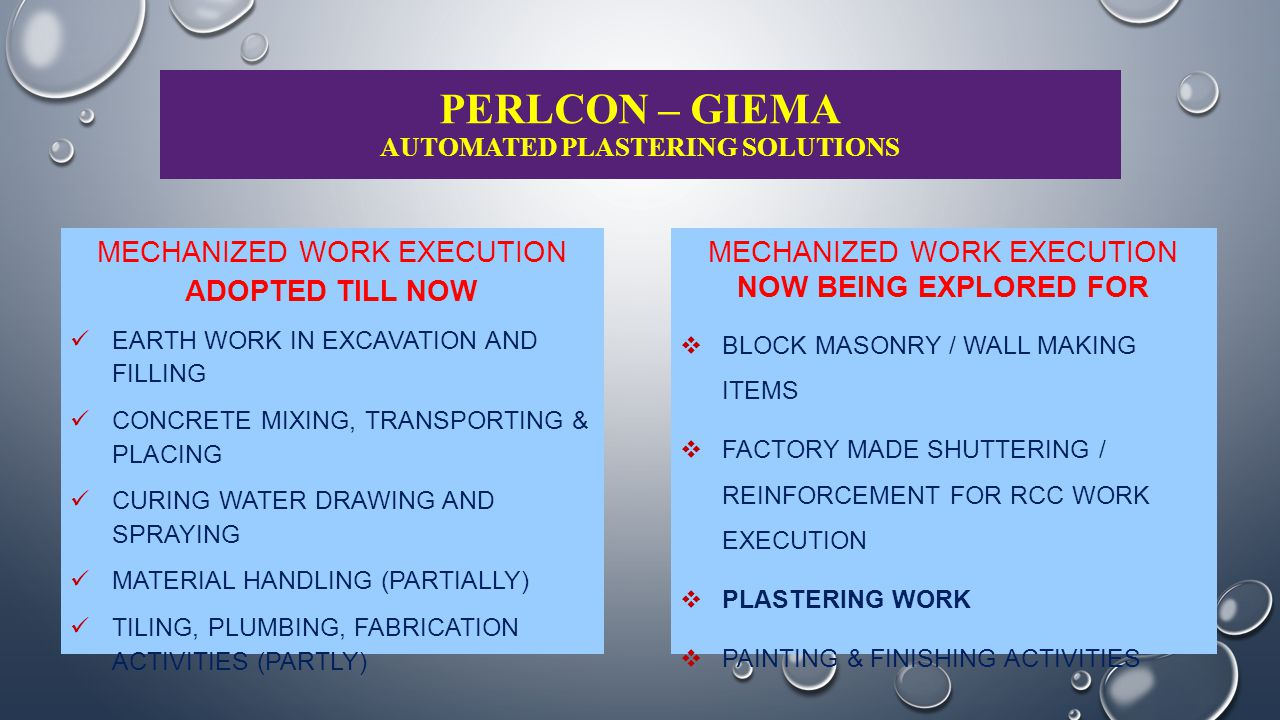 PERLCON – GIEMA AUTOMATED PLASTERING SOLUTIONS PERLCON – GIEMA SPRAY PLASTER SYSTEM – A WAY FORWARD TO MECHANIZED PLASTER WORK;  PERLCON – GIEMA SPRAY PLASTER SYSTEM EFFECTIVELY ELIMINATES NEED FOR HIGH MANPOWER  ENSURES MINIMUM MATERIAL HANDLING AT PROJECT SITE WITHOUT WASTAGE AND PILFERAGE  MAXIMIZES SPEED WITH BETTER WORK CONSISTENCY AND HIGHER ACCURACY AT WORK PLACES  ENHANCED WORK QUALITY, IRRESPECTIVE OF HIGHER ELEVATIONS, RESTRICTED WORK SPACES  OFFERS TOTAL CONTROL OVER PROJECT EXECUTION TIME, ELIMINATING SEVERAL ACTIVITY CYCLES