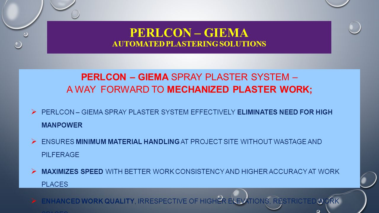 PERLCON – GIEMA AUTOMATED PLASTERING SOLUTIONS USERS' OBJECTIVE MECHANIZED MORTAR MIXING, HANDLING & SPRAYING OVER WALL / CEILING SURFACE GREATER CONTROL OVER SPRAYING RATE CONSISTENT MIXING PROCESS COMPACT, STURDY AND PORTABLE SYSTEM HIGHER RELIABILITY, EASY OPERATIONS PERLCON – GIEMA ADVANTAGE COMPACT, SAFER, SIMPLE DESIGN INDIGENEOUS MANUFACTURING IN-HOUSE TRAINING, TECHNICIANS COMPATIBLE PREMIX MORTAR SUPPLY DESIGN FOR MULTI-TASKING – CAN BE USED FOR GYPSUM PLASTER ALSO