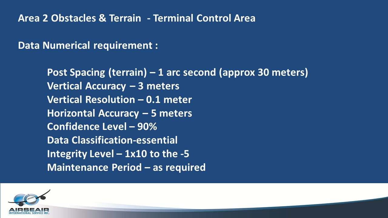 Area 2 Obstacles & Terrain - Terminal Control Area Data Numerical requirement : Post Spacing (terrain) – 1 arc second (approx 30 meters) Vertical Accu