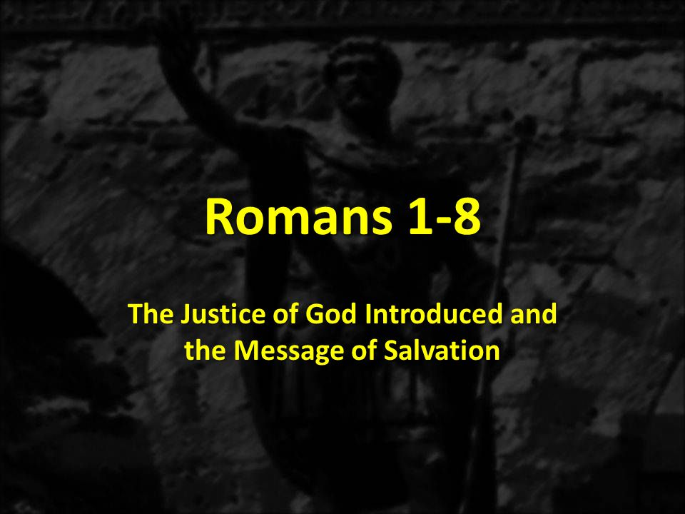 Romans 1-8 The Justice of God Introduced and the Message of Salvation