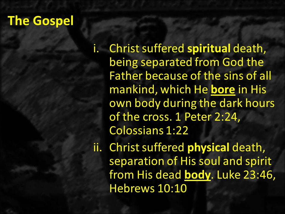 The Gospel i.Christ suffered spiritual death, being separated from God the Father because of the sins of all mankind, which He bore in His own body during the dark hours of the cross.