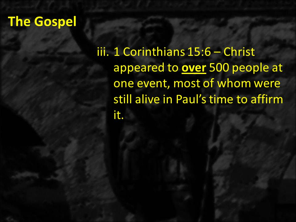 The Gospel iii.1 Corinthians 15:6 – Christ appeared to over 500 people at one event, most of whom were still alive in Paul's time to affirm it.