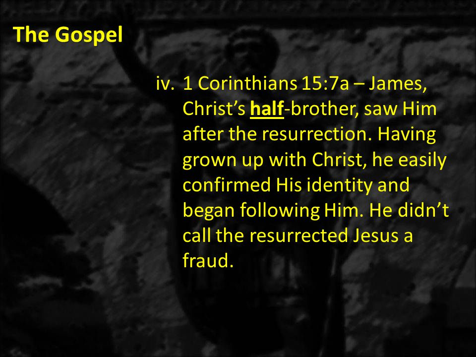 The Gospel iv.1 Corinthians 15:7a – James, Christ's half-brother, saw Him after the resurrection.