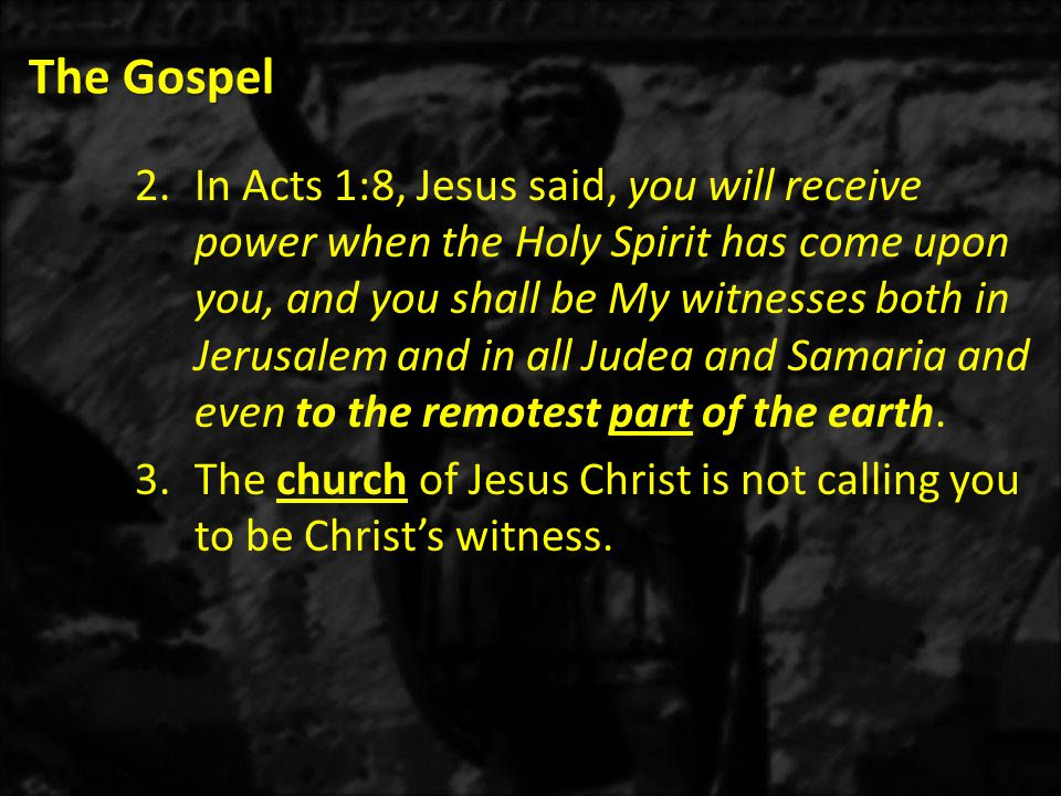 The Gospel 2.In Acts 1:8, Jesus said, you will receive power when the Holy Spirit has come upon you, and you shall be My witnesses both in Jerusalem and in all Judea and Samaria and even to the remotest part of the earth.