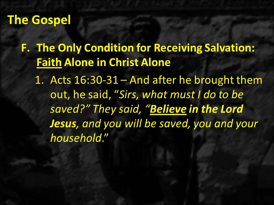 The Gospel F.The Only Condition for Receiving Salvation: Faith Alone in Christ Alone 1.Acts 16:30-31 – And after he brought them out, he said, Sirs, what must I do to be saved They said, Believe in the Lord Jesus, and you will be saved, you and your household.