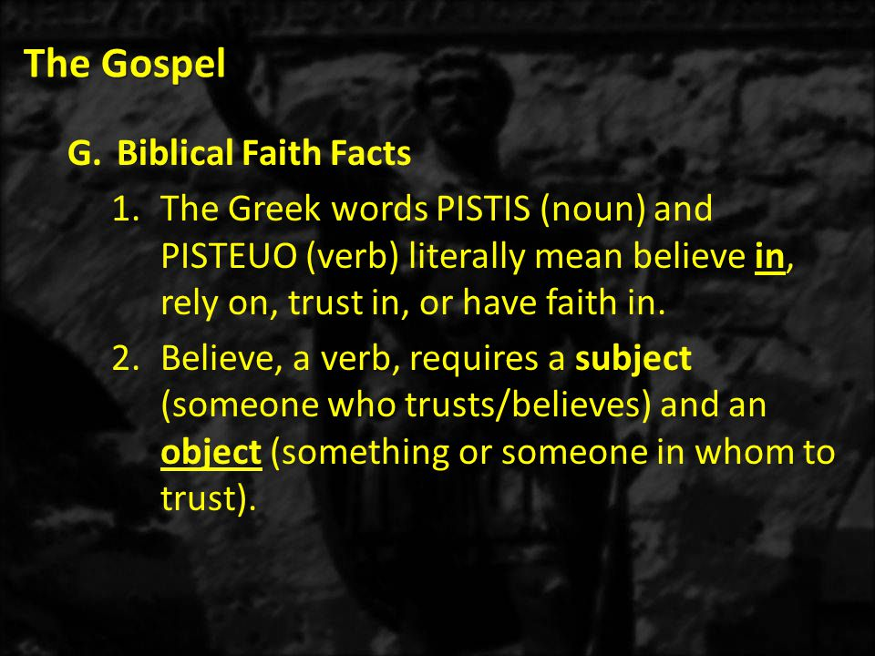 The Gospel G.Biblical Faith Facts 1.The Greek words PISTIS (noun) and PISTEUO (verb) literally mean believe in, rely on, trust in, or have faith in.