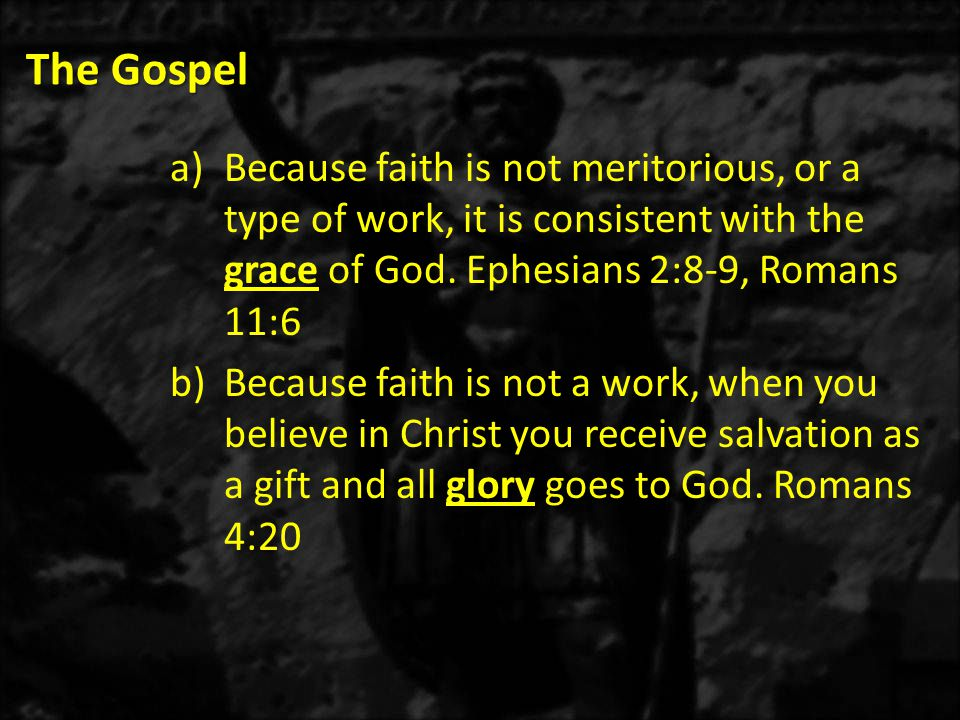 The Gospel a)Because faith is not meritorious, or a type of work, it is consistent with the grace of God.