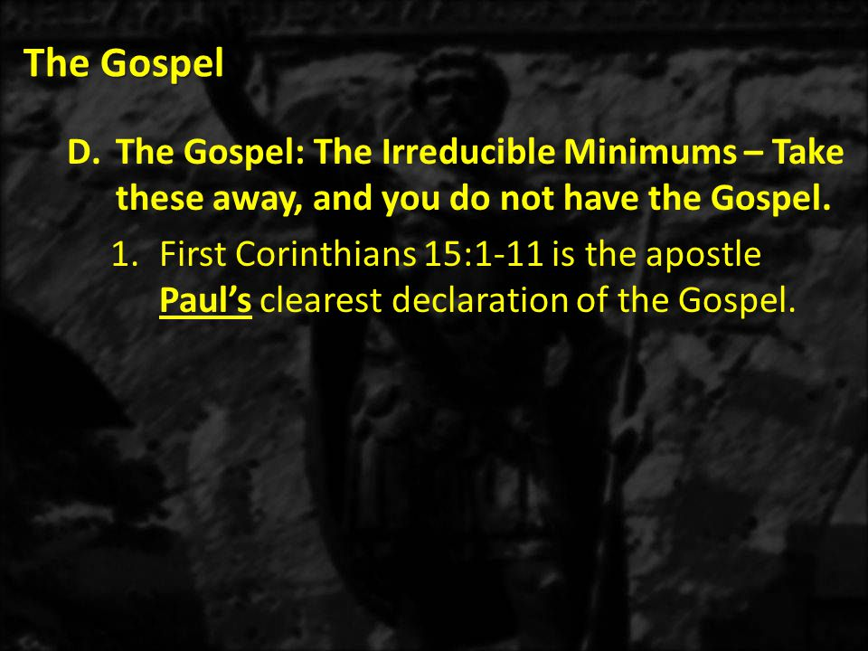 The Gospel D.The Gospel: The Irreducible Minimums – Take these away, and you do not have the Gospel.