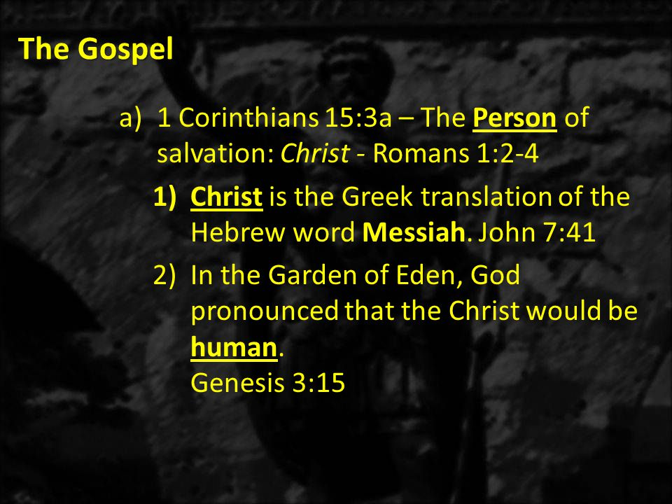 The Gospel a)1 Corinthians 15:3a – The Person of salvation: Christ - Romans 1:2-4 1)Christ is the Greek translation of the Hebrew word Messiah.