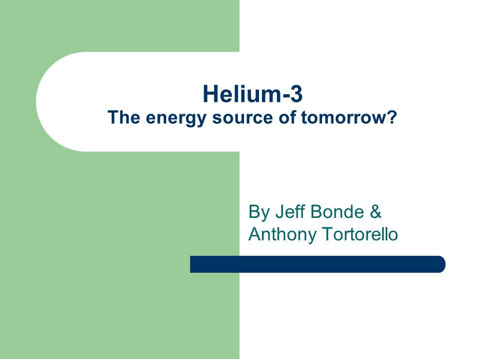 Helium-3 The energy source of tomorrow? By Jeff Bonde & Anthony Tortorello