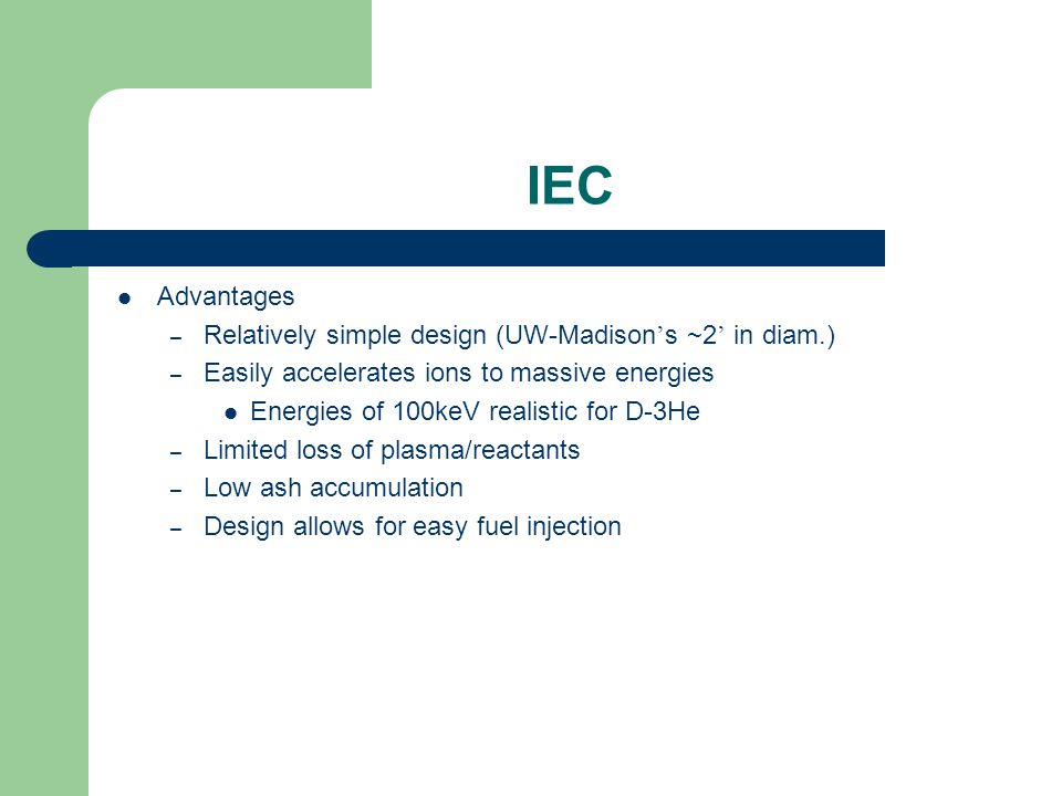 IEC Advantages – Relatively simple design (UW-Madison ' s ~2 ' in diam.) – Easily accelerates ions to massive energies Energies of 100keV realistic fo