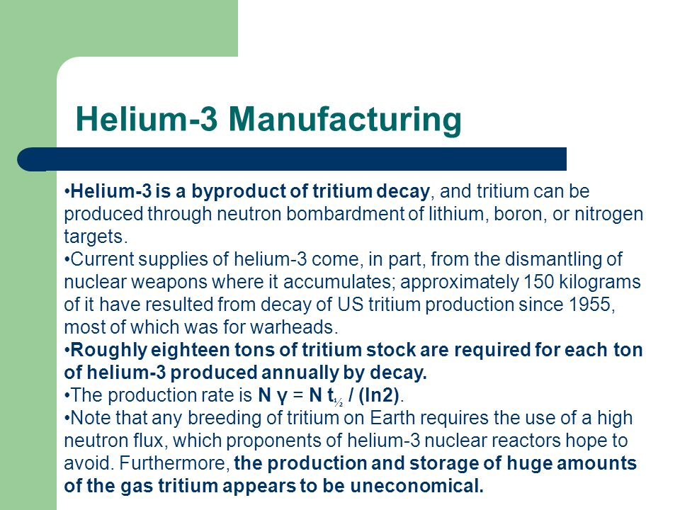 Helium-3 Manufacturing Helium-3 is a byproduct of tritium decay, and tritium can be produced through neutron bombardment of lithium, boron, or nitrogen targets.