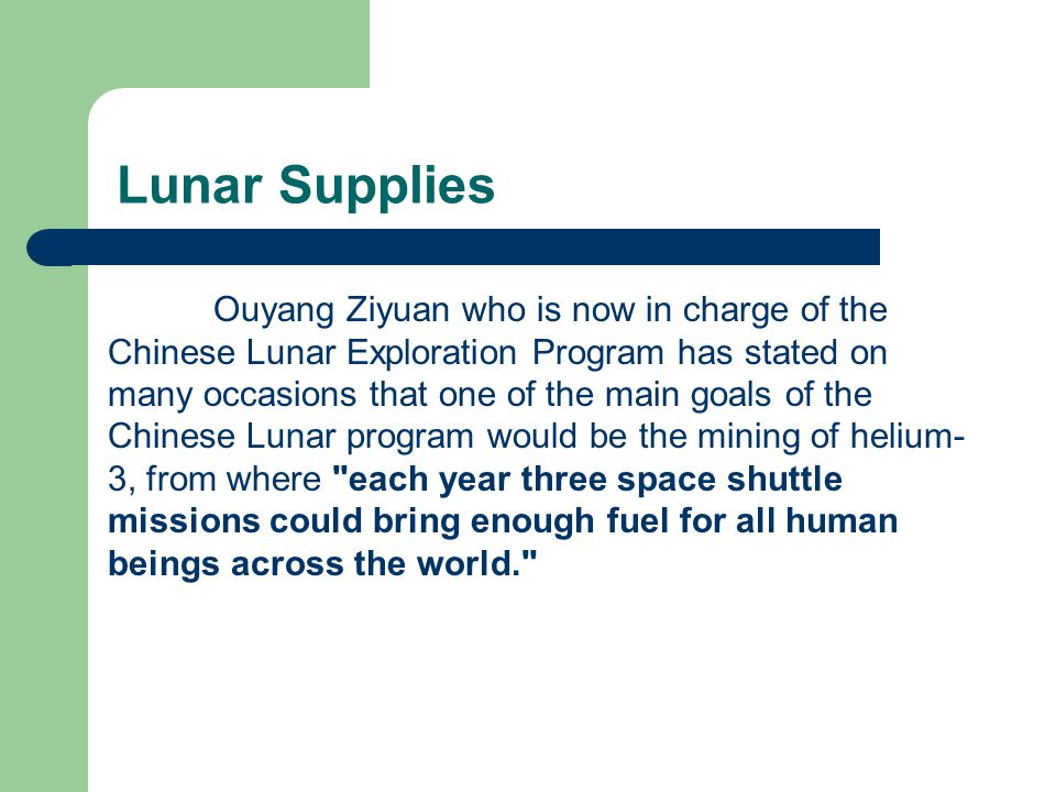 Lunar Supplies Ouyang Ziyuan who is now in charge of the Chinese Lunar Exploration Program has stated on many occasions that one of the main goals of the Chinese Lunar program would be the mining of helium- 3, from where each year three space shuttle missions could bring enough fuel for all human beings across the world.