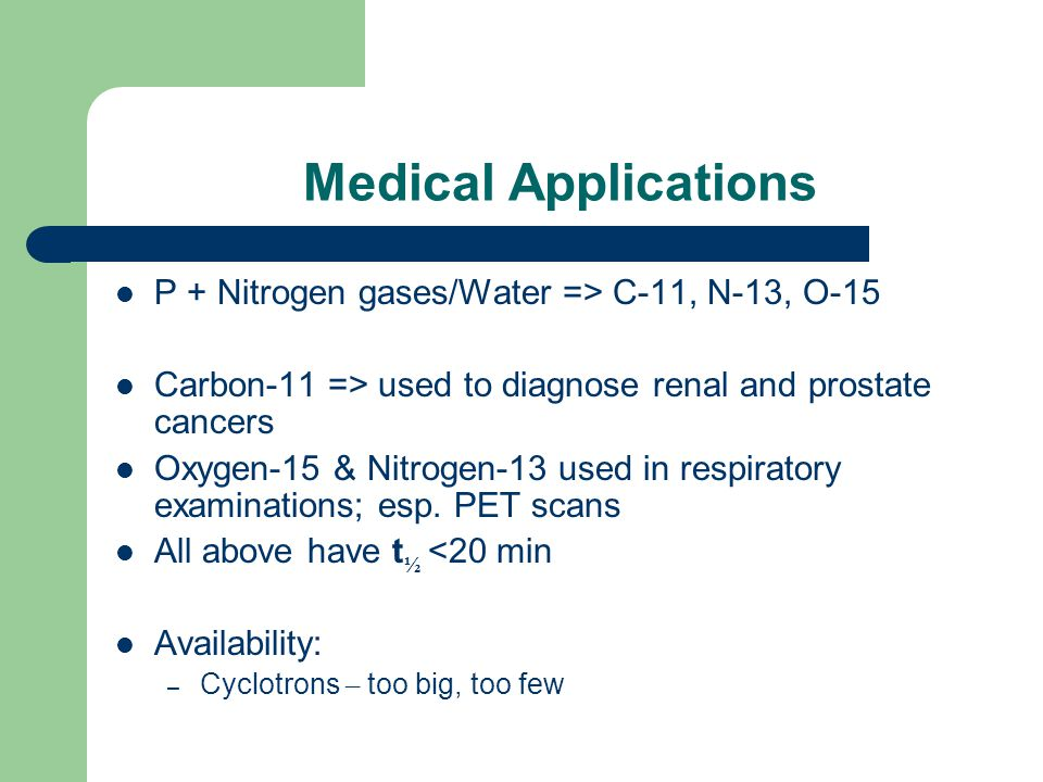 Medical Applications P + Nitrogen gases/Water => C-11, N-13, O-15 Carbon-11 => used to diagnose renal and prostate cancers Oxygen-15 & Nitrogen-13 use