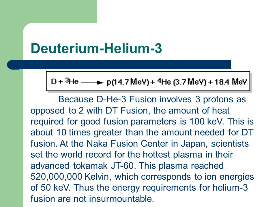 Because D-He-3 Fusion involves 3 protons as opposed to 2 with DT Fusion, the amount of heat required for good fusion parameters is 100 keV.