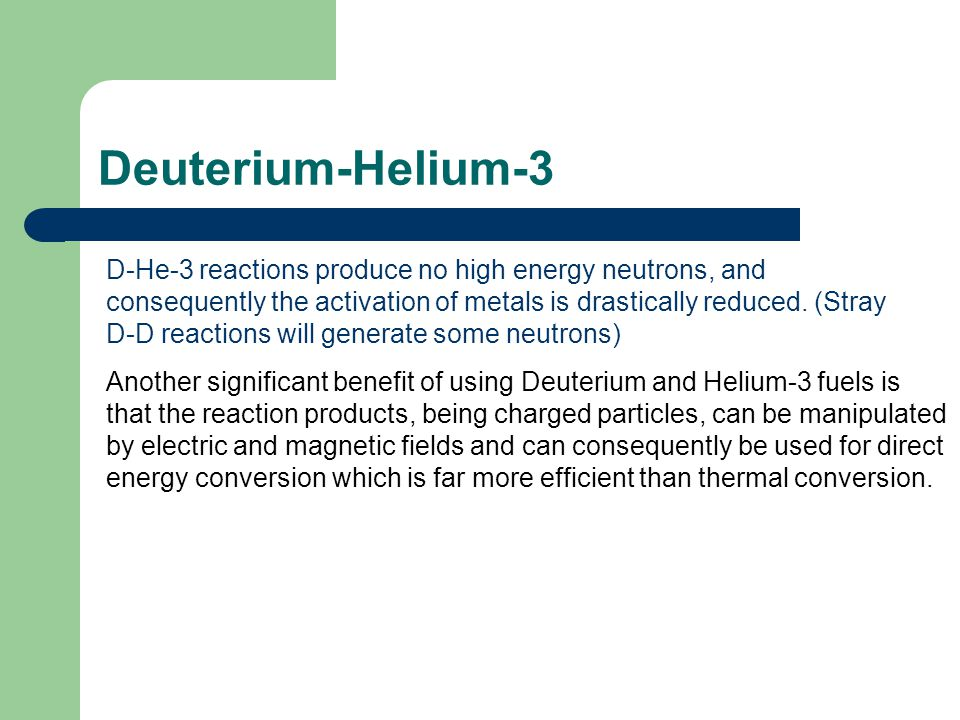 Another significant benefit of using Deuterium and Helium-3 fuels is that the reaction products, being charged particles, can be manipulated by electr