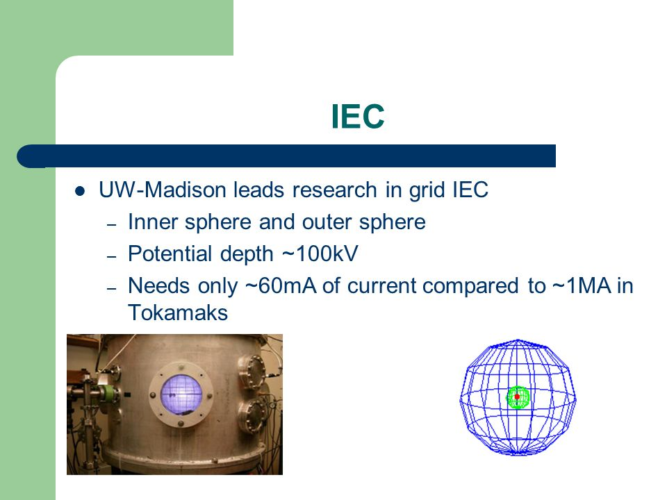 IEC UW-Madison leads research in grid IEC – Inner sphere and outer sphere – Potential depth ~100kV – Needs only ~60mA of current compared to ~1MA in Tokamaks