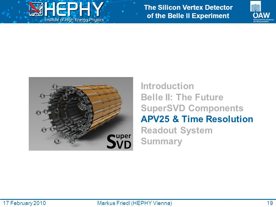 The Silicon Vertex Detector of the Belle II Experiment 19Markus Friedl (HEPHY Vienna)17 February 2010 Introduction Belle II: The Future SuperSVD Compo